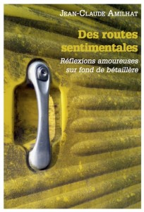 Jean-Claude Amilhat : Des routes sentimentales - Reflexions amoureuses sur fond de bétaillère